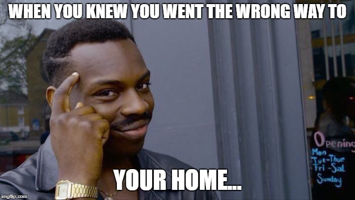 Roll Safe Think About It Meme | WHEN YOU KNEW YOU WENT THE WRONG WAY TO YOUR HOME... | image tagged in memes,roll safe think about it | made w/ Imgflip meme maker