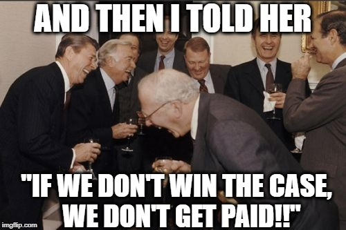 "And she believed me!! HAHAHAHAHA!!! | AND THEN I TOLD HER ""IF WE DON'T WIN THE CASE,  WE DON'T GET PAID!!"" 