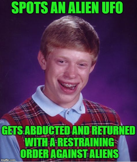 Bad Luck Brian Meme | SPOTS AN ALIEN UFO GETS ABDUCTED AND RETURNED WITH A RESTRAINING ORDER AGAINST ALIENS | image tagged in memes,bad luck brian | made w/ Imgflip meme maker