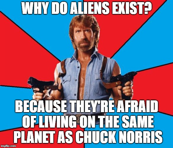Aliens Week. 6/12 - 6/19, an Aliens and clinkster event | WHY DO ALIENS EXIST? BECAUSE THEY'RE AFRAID OF LIVING ON THE SAME PLANET AS CHUCK NORRIS | image tagged in memes,chuck norris with guns,chuck norris,aliens week | made w/ Imgflip meme maker