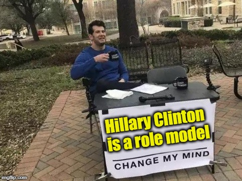Change My Mind | Hillary Clinton is a role model | image tagged in change my mind | made w/ Imgflip meme maker