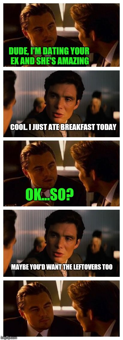 Leonardo Inception (Extended) | DUDE, I'M DATING YOUR EX AND SHE'S AMAZING COOL. I JUST ATE BREAKFAST TODAY OK...SO? MAYBE YOU'D WANT THE LEFTOVERS TOO | image tagged in leonardo inception extended | made w/ Imgflip meme maker