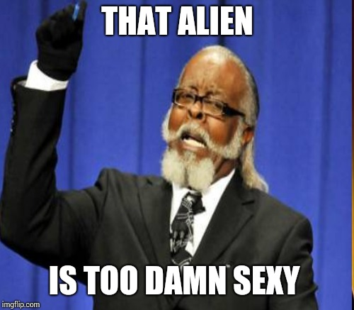 THAT ALIEN IS TOO DAMN SEXY | made w/ Imgflip meme maker