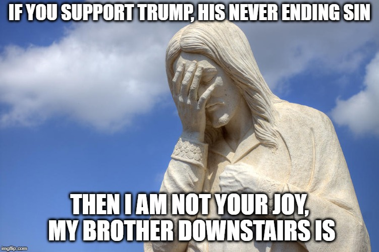 Sad Jesus | IF YOU SUPPORT TRUMP, HIS NEVER ENDING SIN THEN I AM NOT YOUR JOY, MY BROTHER DOWNSTAIRS IS | image tagged in sad jesus | made w/ Imgflip meme maker