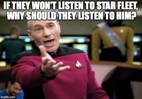 Picard Wtf Meme | IF THEY WON'T LISTEN TO STAR FLEET, WHY SHOULD THEY LISTEN TO HIM? | image tagged in memes,picard wtf | made w/ Imgflip meme maker