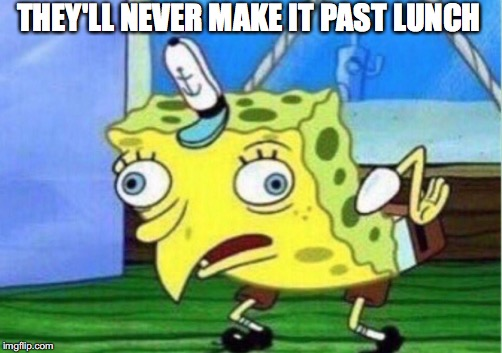 Mocking Spongebob Meme | THEY'LL NEVER MAKE IT PAST LUNCH | image tagged in memes,mocking spongebob | made w/ Imgflip meme maker