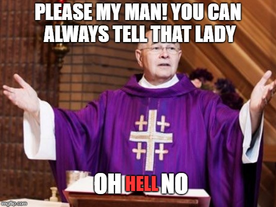 PLEASE MY MAN! YOU CAN ALWAYS TELL THAT LADY OH         NO HELL | made w/ Imgflip meme maker