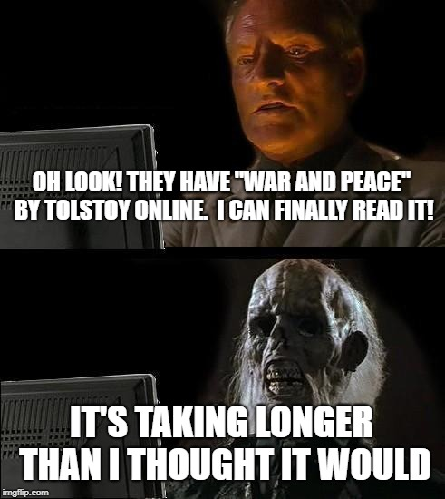 "Ill Just Wait Here Meme | OH LOOK! THEY HAVE ""WAR AND PEACE"" BY TOLSTOY ONLINE.  I CAN FINALLY READ IT! IT'S TAKING LONGER THAN I THOUGHT IT WOULD 