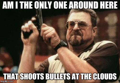 Am I The Only One Around Here Meme | AM I THE ONLY ONE AROUND HERE THAT SHOOTS BULLETS AT THE CLOUDS | image tagged in memes,am i the only one around here | made w/ Imgflip meme maker
