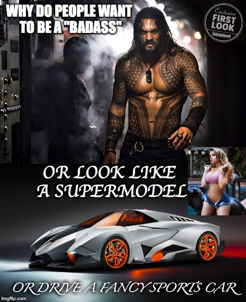 "It's All Ego | WHY DO PEOPLE WANT TO BE A ""BADASS"" OR DRIVE A FANCY SPORTS CAR OR LOOK LIKE A SUPERMODEL 
