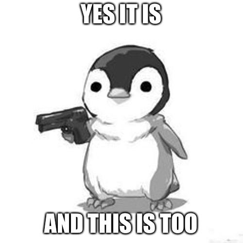 Penguin Holding Gun | YES IT IS AND THIS IS TOO | image tagged in penguin holding gun | made w/ Imgflip meme maker