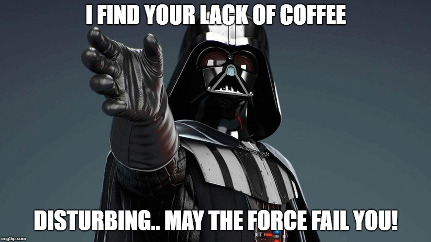 lack of coffee | I FIND YOUR LACK OF COFFEE DISTURBING.. MAY THE FORCE FAIL YOU! | image tagged in coffee | made w/ Imgflip meme maker
