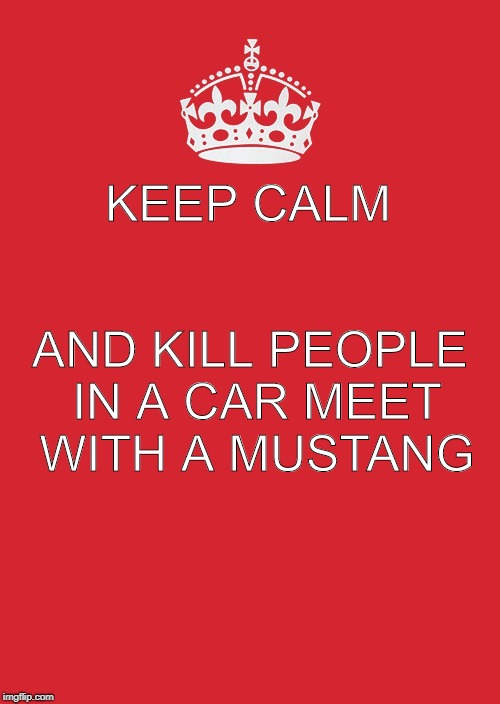 Keep Calm And Carry On Red Meme | KEEP CALM AND KILL PEOPLE IN A CAR MEET WITH A MUSTANG | image tagged in memes,keep calm and carry on red | made w/ Imgflip meme maker