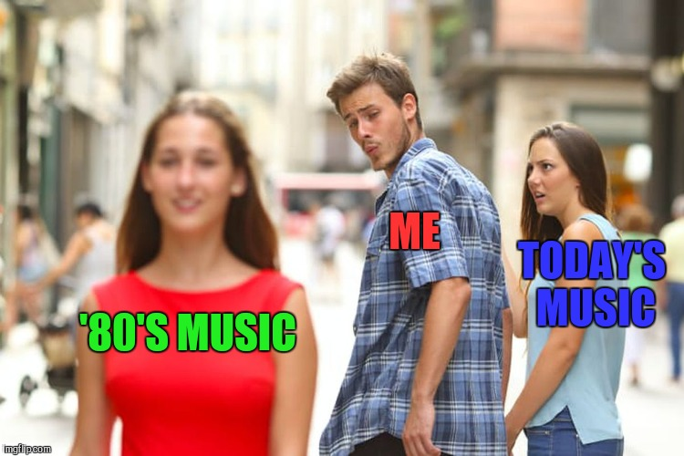 Distracted Boyfriend Meme | '80'S MUSIC ME TODAY'S MUSIC | image tagged in memes,distracted boyfriend | made w/ Imgflip meme maker