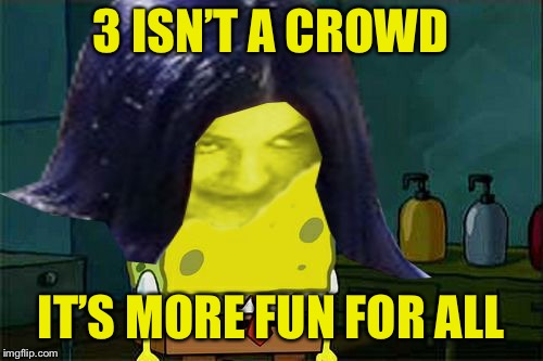 Spongemima | 3 ISN'T A CROWD IT'S MORE FUN FOR ALL | image tagged in spongemima | made w/ Imgflip meme maker
