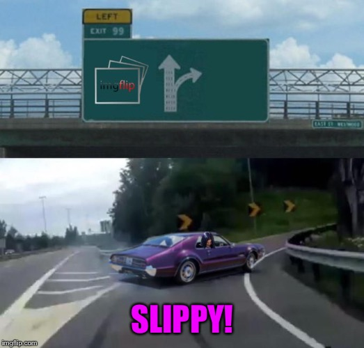 Mima takes exit 99 | SLIPPY! | image tagged in mima takes exit 99 | made w/ Imgflip meme maker