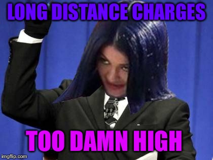 Too Damn High Mima | LONG DISTANCE CHARGES TOO DAMN HIGH | image tagged in too damn high mima | made w/ Imgflip meme maker