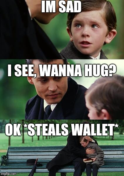 Finding Neverland Meme | IM SAD I SEE, WANNA HUG? OK *STEALS WALLET* | image tagged in memes,finding neverland | made w/ Imgflip meme maker