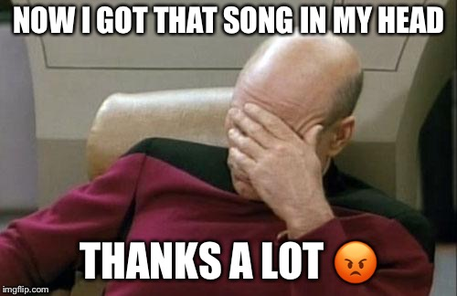 Captain Picard Facepalm Meme | NOW I GOT THAT SONG IN MY HEAD THANKS A LOT  | image tagged in memes,captain picard facepalm | made w/ Imgflip meme maker