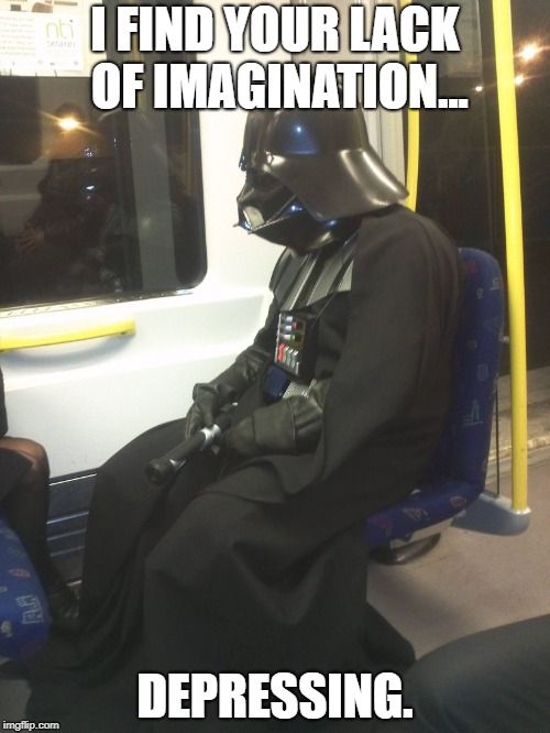 Sad Darth Vader | I FIND YOUR LACK OF IMAGINATION... DEPRESSING. | image tagged in sad darth vader | made w/ Imgflip meme maker
