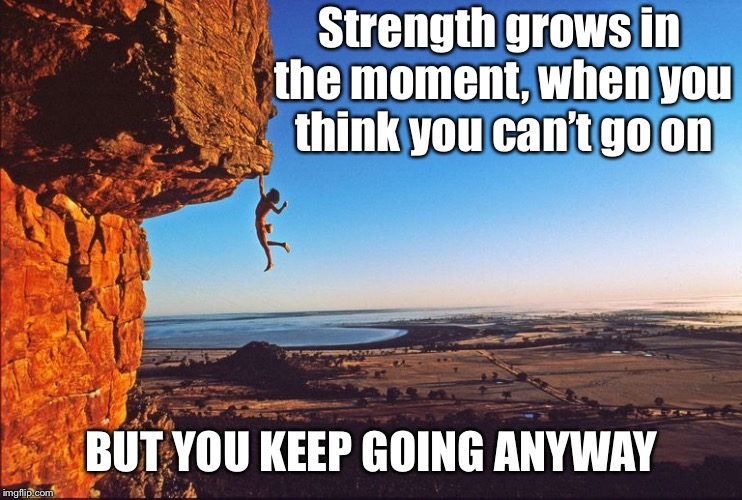 Strength  | Strength grows in the moment, when you think you can't go on BUT YOU KEEP GOING ANYWAY | image tagged in motivation,strength,believe,dangerous,no fear | made w/ Imgflip meme maker