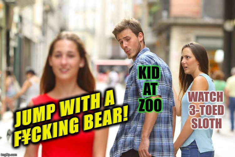 Distracted Boyfriend Meme | JUMP WITH A F¥CKING BEAR! KID AT ZOO WATCH 3-TOED SLOTH | image tagged in memes,distracted boyfriend | made w/ Imgflip meme maker
