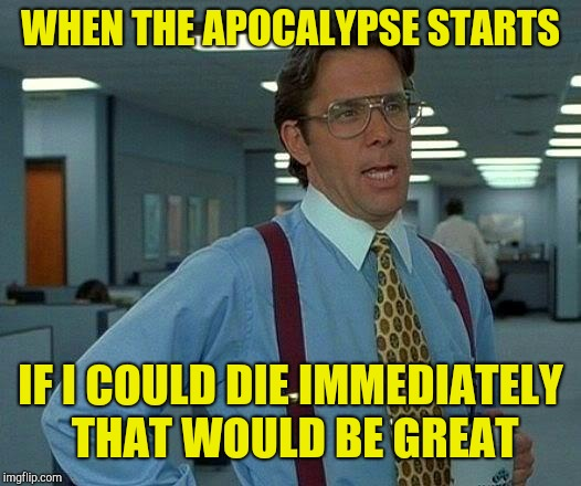 That Would Be Great Meme | WHEN THE APOCALYPSE STARTS IF I COULD DIE IMMEDIATELY THAT WOULD BE GREAT | image tagged in memes,that would be great | made w/ Imgflip meme maker