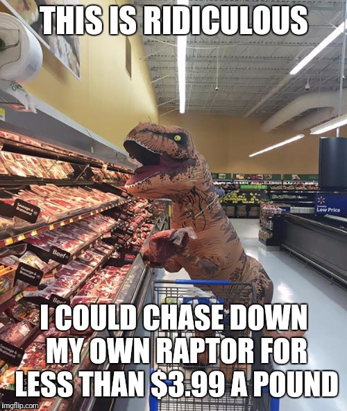 Shopping with Rex, Ep 1 | THIS IS RIDICULOUS I COULD CHASE DOWN MY OWN RAPTOR FOR LESS THAN $3.99 A POUND | image tagged in memes,funny,t rex,unrelated to,alien week,shopping | made w/ Imgflip meme maker