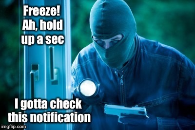 How we catch 21st Century criminals | . | image tagged in memes,criminal,break-in,checking phone,notification,21st century | made w/ Imgflip meme maker