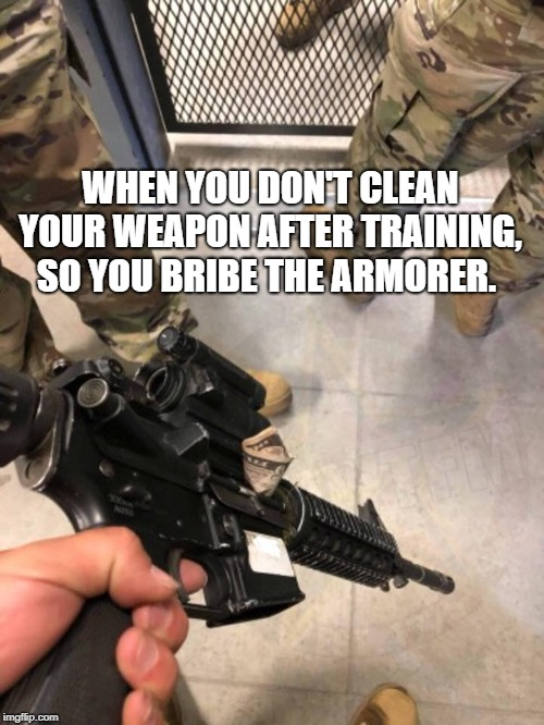 WHEN YOU DON'T CLEAN YOUR WEAPON AFTER TRAINING, SO YOU BRIBE THE ARMORER. | image tagged in us army,funny | made w/ Imgflip meme maker