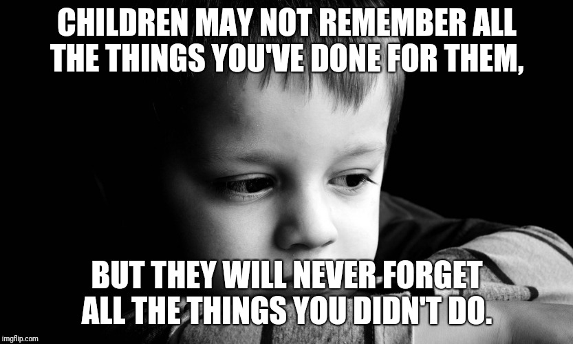 CHILDREN MAY NOT REMEMBER ALL THE THINGS YOU'VE DONE FOR THEM, BUT THEY WILL NEVER FORGET ALL THE THINGS YOU DIDN'T DO. | image tagged in sad child | made w/ Imgflip meme maker