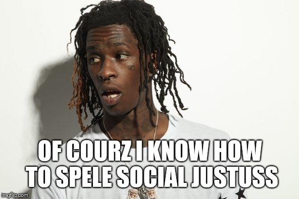SWJ | OF COURZ I KNOW HOW TO SPELE SOCIAL JUSTUSS | image tagged in young thug | made w/ Imgflip meme maker
