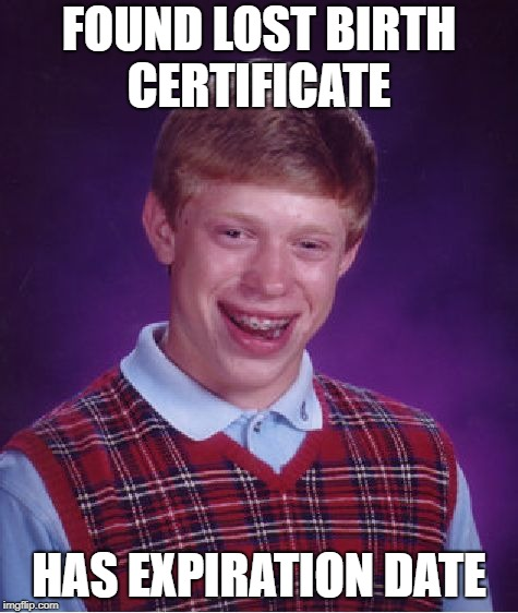 Bad Luck Brian Meme | FOUND LOST BIRTH CERTIFICATE HAS EXPIRATION DATE | image tagged in memes,bad luck brian | made w/ Imgflip meme maker