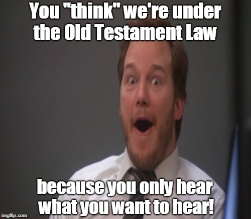 "You ""think"" we're under the Old Testament Law because you only hear what you want to hear! 