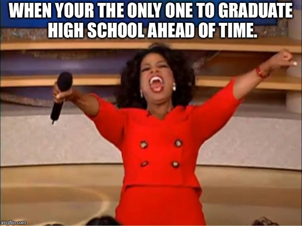 Oprah You Get A Meme | WHEN YOUR THE ONLY ONE TO GRADUATE HIGH SCHOOL AHEAD OF TIME. | image tagged in memes,oprah you get a | made w/ Imgflip meme maker