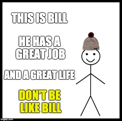 Be Like Bill Meme | THIS IS BILL HE HAS A GREAT JOB AND A GREAT LIFE DON'T BE LIKE BILL | image tagged in memes,be like bill | made w/ Imgflip meme maker