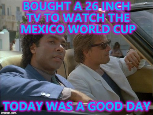 Cutting edge technology... :) | BOUGHT A 26 INCH TV TO WATCH THE MEXICO WORLD CUP TODAY WAS A GOOD DAY | image tagged in miami vice today was a good day,memes,world cup,technology,80s | made w/ Imgflip meme maker