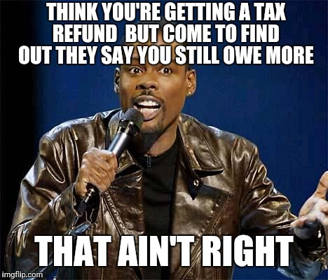 Chris Rock | THINK YOU'RE GETTING A TAX REFUND  BUT COME TO FIND OUT THEY SAY YOU STILL OWE MORE THAT AIN'T RIGHT | image tagged in chris rock | made w/ Imgflip meme maker