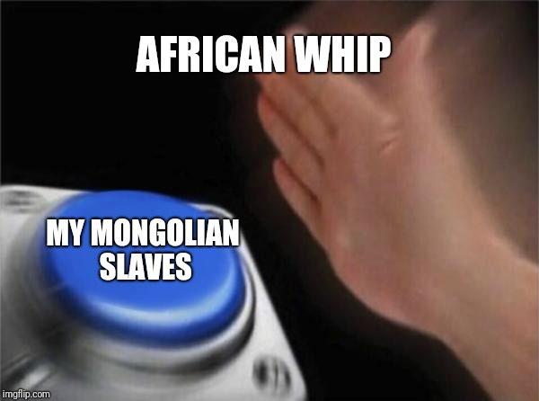 Blank Nut Button Meme | AFRICAN WHIP MY MONGOLIAN SLAVES | image tagged in memes,blank nut button | made w/ Imgflip meme maker