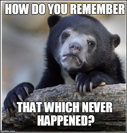 HOW DO YOU REMEMBER THAT WHICH NEVER HAPPENED? | made w/ Imgflip meme maker