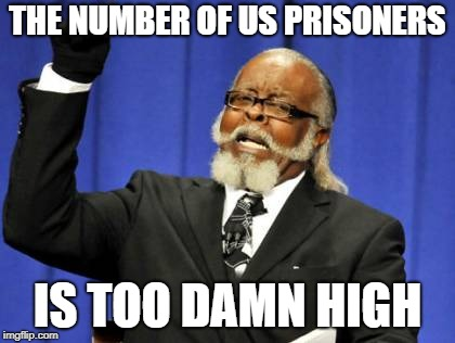 Too Damn High Meme | THE NUMBER OF US PRISONERS IS TOO DAMN HIGH | image tagged in memes,too damn high | made w/ Imgflip meme maker