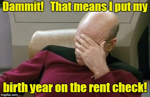 Captain Picard Facepalm Meme | Dammit!   That means I put my birth year on the rent check! | image tagged in memes,captain picard facepalm | made w/ Imgflip meme maker