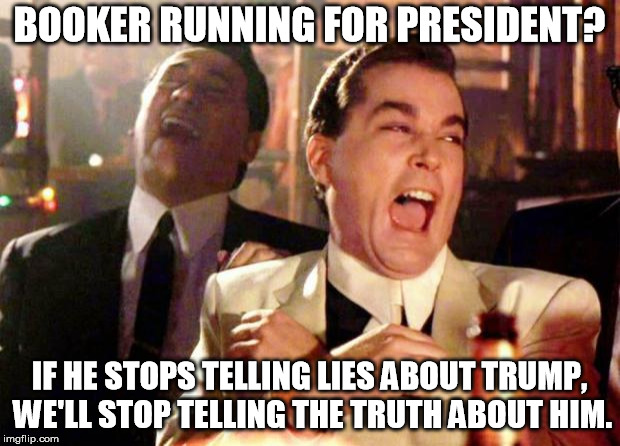 Wise guys laughing | BOOKER RUNNING FOR PRESIDENT? IF HE STOPS TELLING LIES ABOUT TRUMP, WE'LL STOP TELLING THE TRUTH ABOUT HIM. | image tagged in wise guys laughing | made w/ Imgflip meme maker