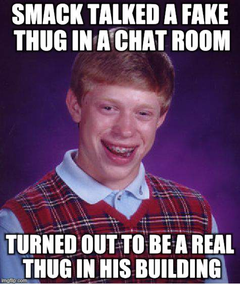 Bad Luck Brian Meme | SMACK TALKED A FAKE THUG IN A CHAT ROOM TURNED OUT TO BE A REAL THUG IN HIS BUILDING | image tagged in memes,bad luck brian | made w/ Imgflip meme maker