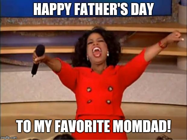 Oprah You Get A Meme | HAPPY FATHER'S DAY TO MY FAVORITE MOMDAD! | image tagged in memes,oprah you get a | made w/ Imgflip meme maker