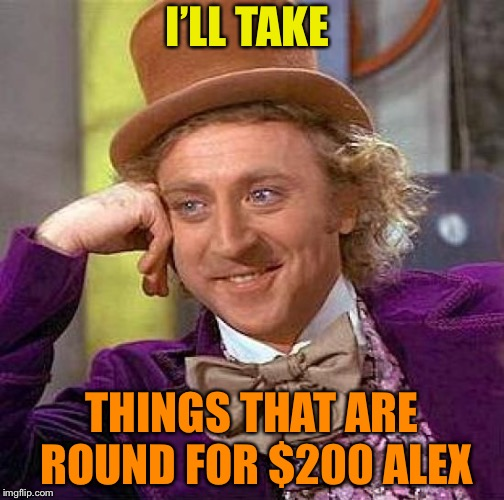 Creepy Condescending Wonka Meme | I'LL TAKE THINGS THAT ARE ROUND FOR $200 ALEX | image tagged in memes,creepy condescending wonka | made w/ Imgflip meme maker