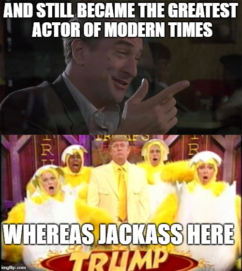 AND STILL BECAME THE GREATEST ACTOR OF MODERN TIMES WHEREAS JACKASS HERE | made w/ Imgflip meme maker