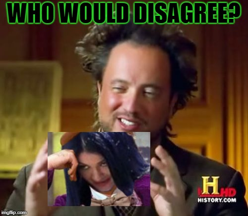 Ancient Aliens Meme | WHO WOULD DISAGREE? | image tagged in memes,ancient aliens | made w/ Imgflip meme maker