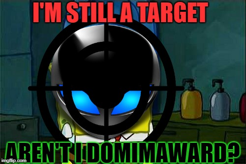 I'M STILL A TARGET AREN'T I DOMIMAWARD? | made w/ Imgflip meme maker