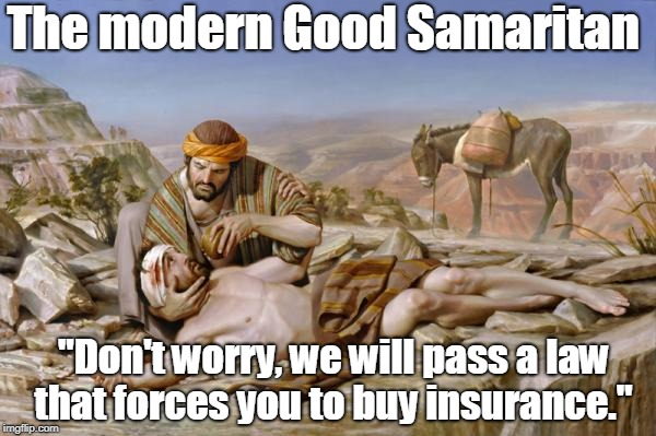 "Oh and we are gonna fine you if you can't afford it. | The modern Good Samaritan ""Don't worry, we will pass a law that forces you to buy insurance."" 